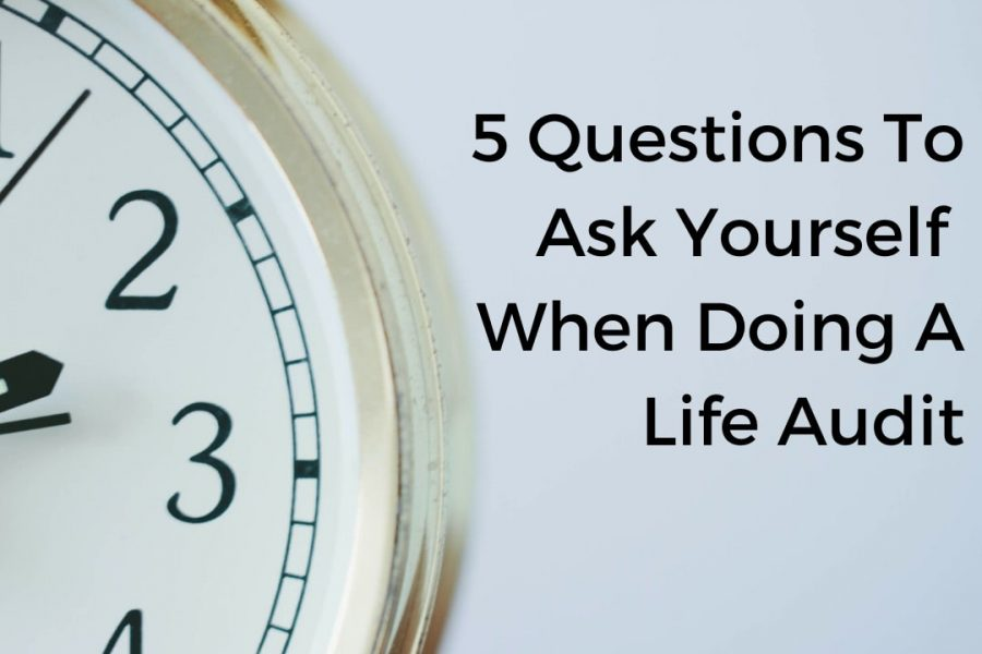 5 Questions To Ask Yourself When Doing A Life Audit